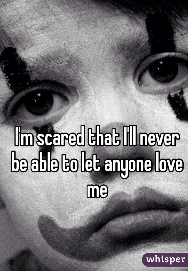 I'm scared that I'll never be able to let anyone love me