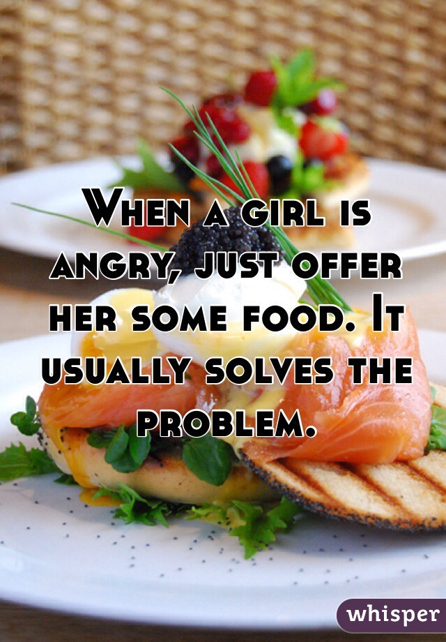 When a girl is angry, just offer her some food. It usually solves the problem.