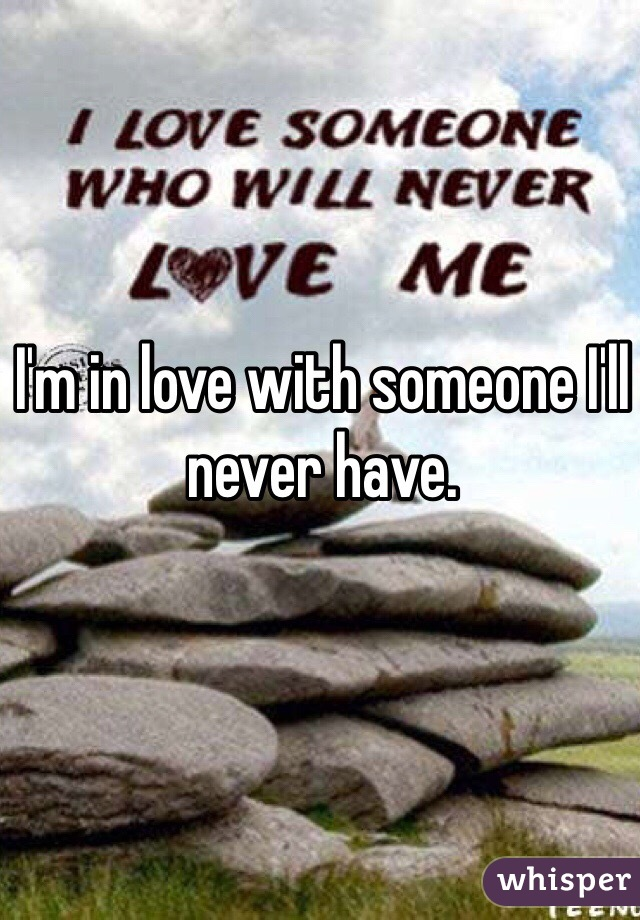 I'm in love with someone I'll never have.