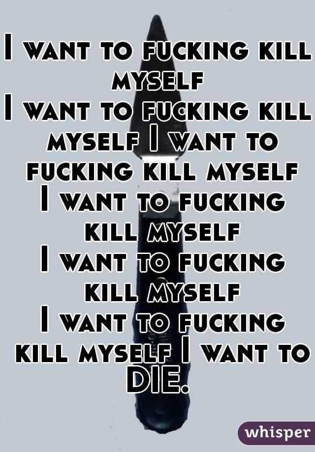I want to fucking kill myself  I want to fucking kill myself I want to fucking kill myself  I want to fucking kill myself  I want to fucking kill myself  I want to fucking kill myself I want to DIE.