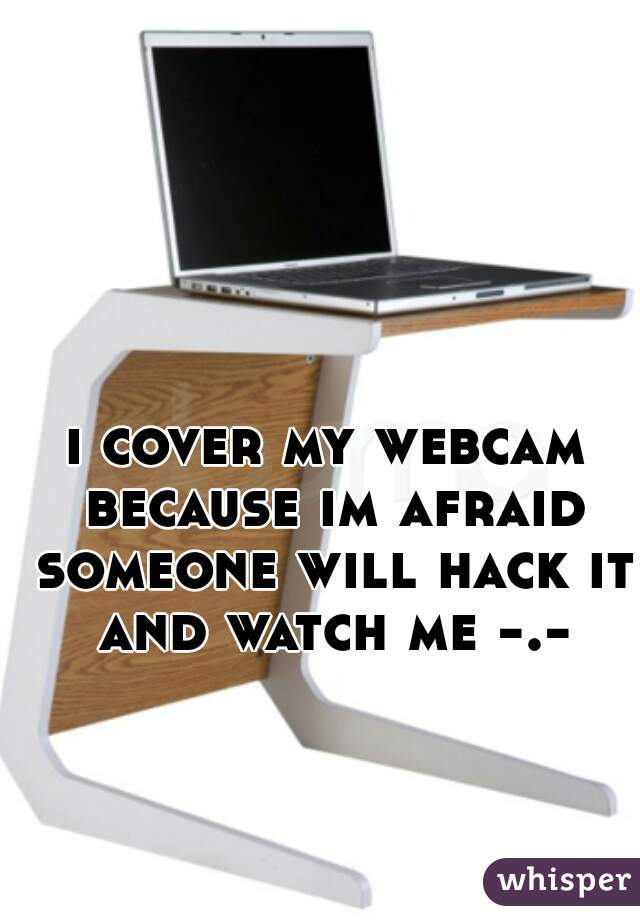 i cover my webcam because im afraid someone will hack it and watch me -.-