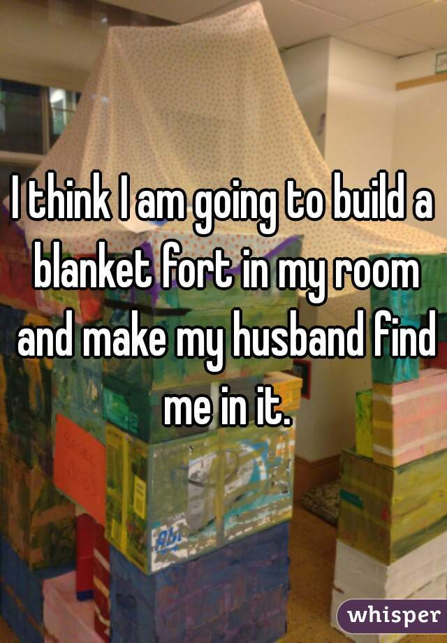 I think I am going to build a blanket fort in my room and make my husband find me in it.