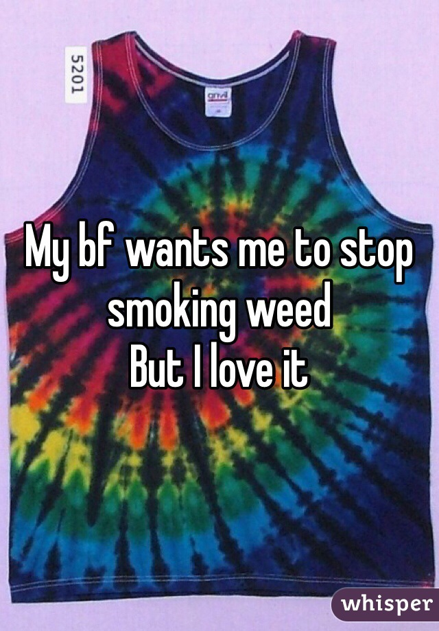 My bf wants me to stop smoking weed But I love it