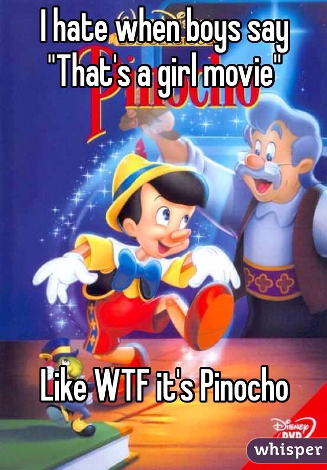 "I hate when boys say  ""That's a girl movie""       Like WTF it's Pinocho"