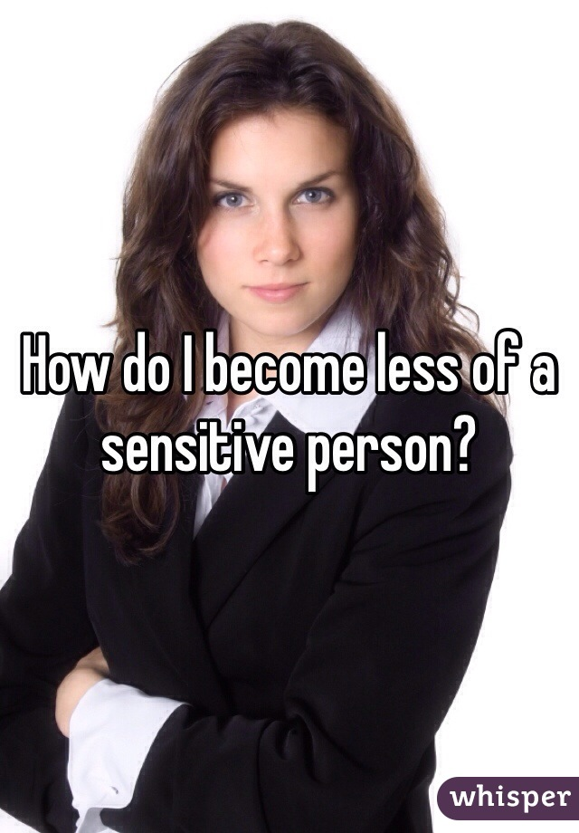 How do I become less of a sensitive person?