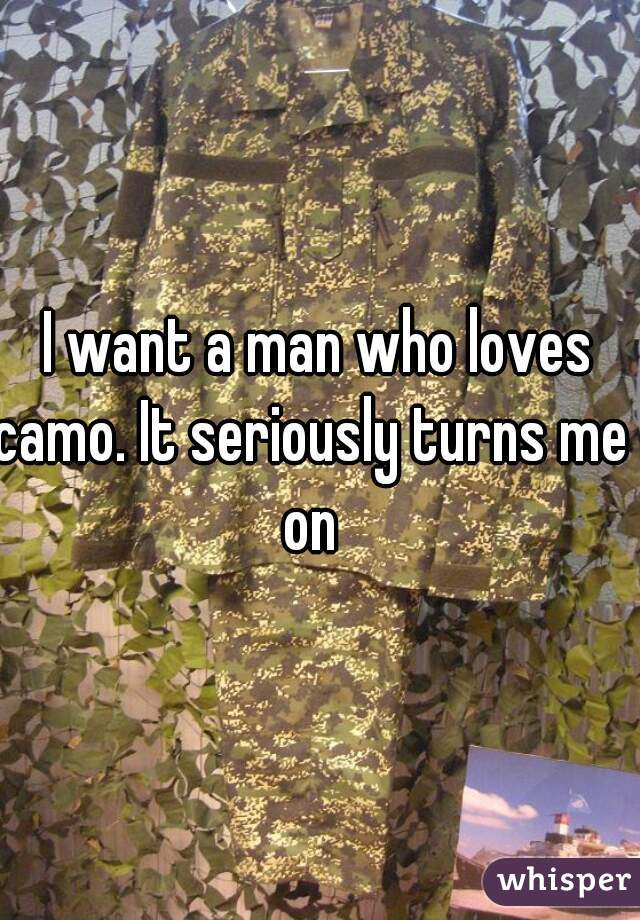 I want a man who loves camo. It seriously turns me  on