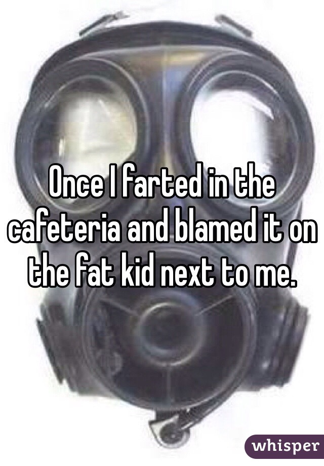Once I farted in the cafeteria and blamed it on the fat kid next to me.