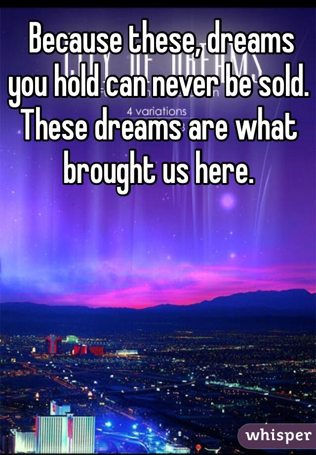 Because these, dreams you hold can never be sold.  These dreams are what brought us here.
