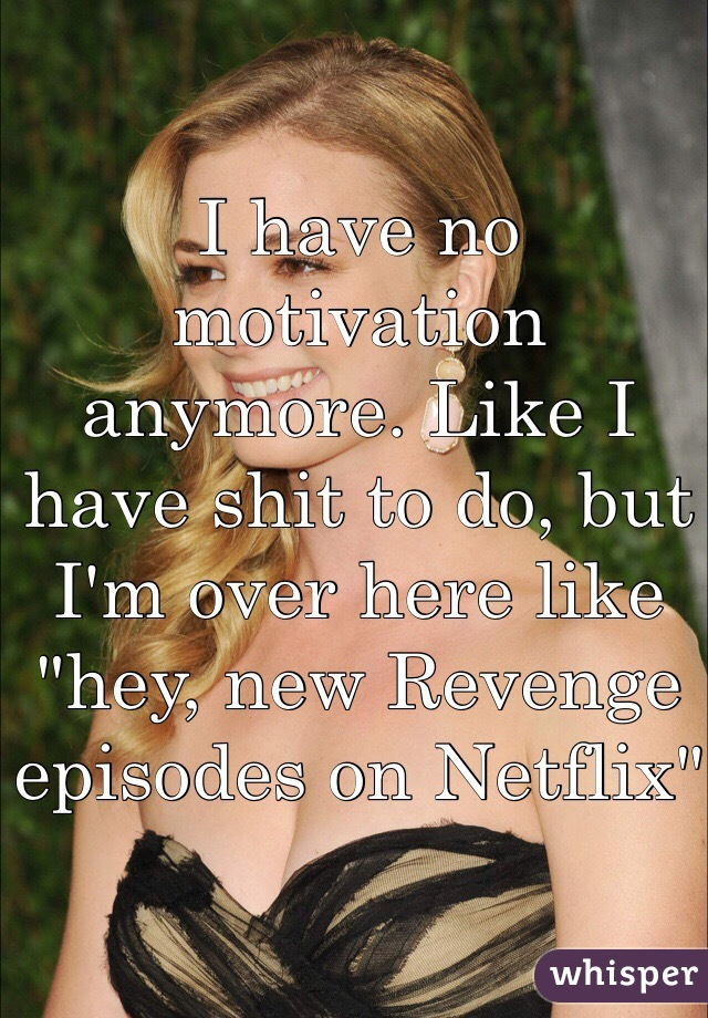 "I have no motivation anymore. Like I have shit to do, but I'm over here like ""hey, new Revenge episodes on Netflix"""