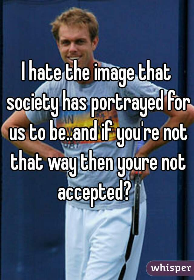 I hate the image that society has portrayed for us to be..and if you're not that way then youre not accepted?