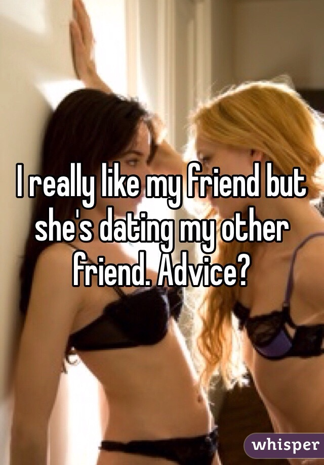 I really like my friend but she's dating my other friend. Advice?