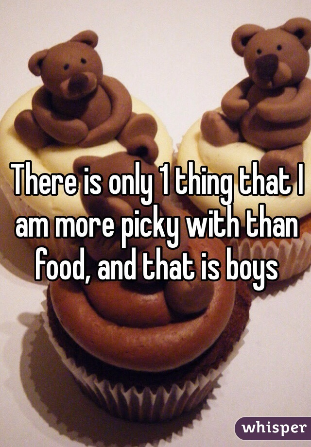 There is only 1 thing that I am more picky with than food, and that is boys