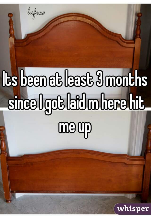 Its been at least 3 months since I got laid m here hit me up
