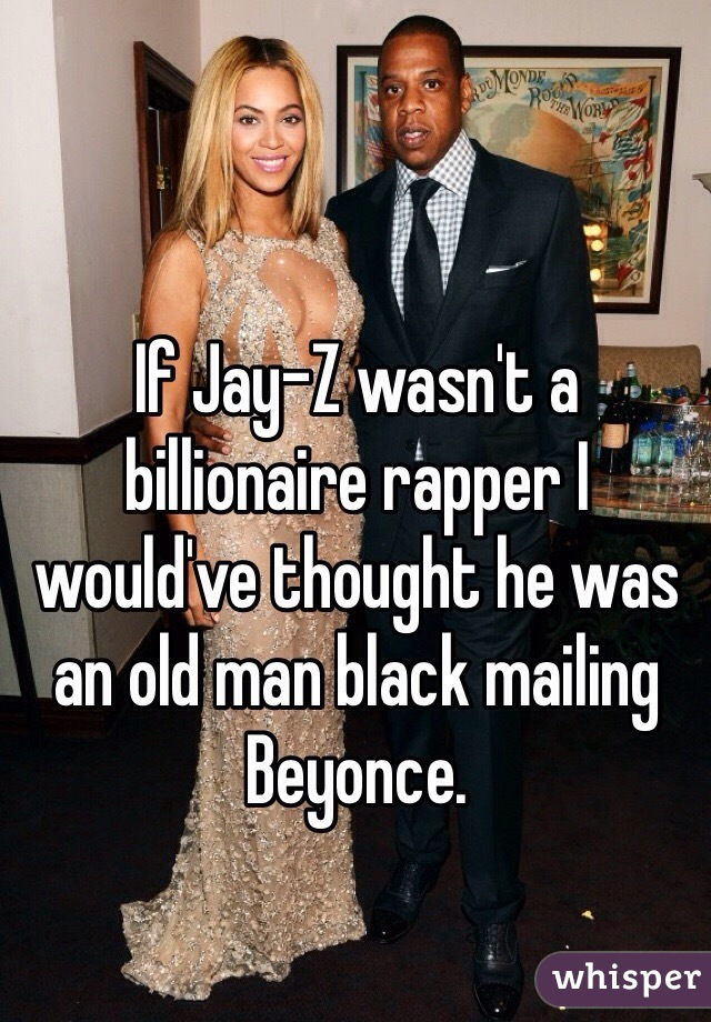 If Jay-Z wasn't a billionaire rapper I would've thought he was an old man black mailing Beyonce.