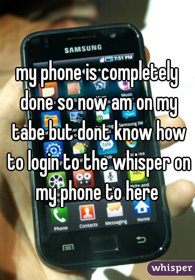 my phone is completely done so now am on my tabe but dont know how to login to the whisper on my phone to here