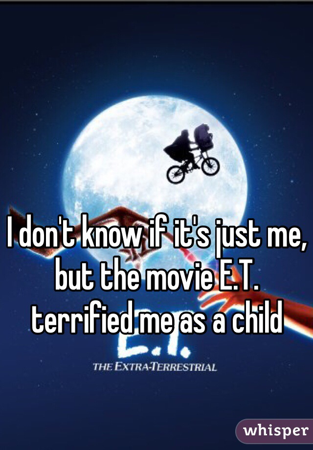 I don't know if it's just me, but the movie E.T. terrified me as a child