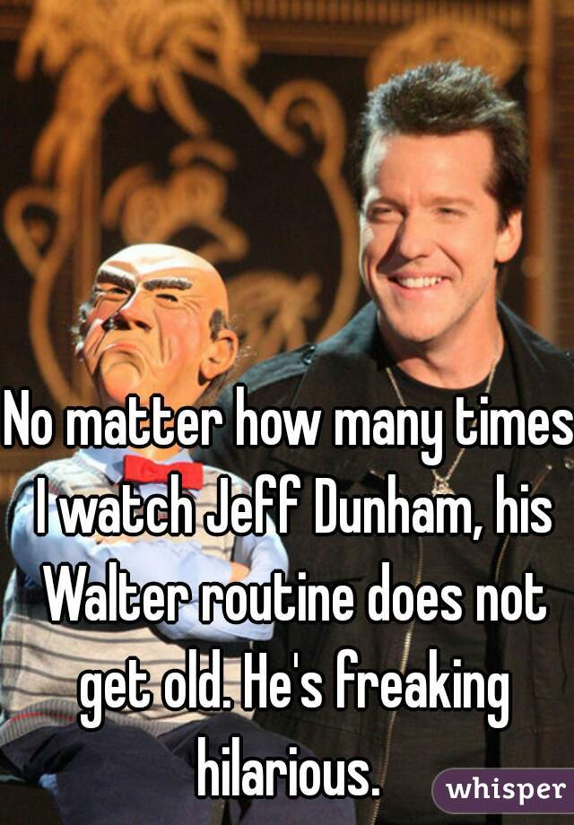 No matter how many times I watch Jeff Dunham, his Walter routine does not get old. He's freaking hilarious.