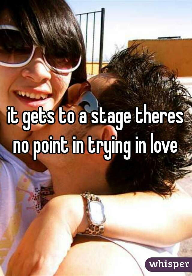it gets to a stage theres no point in trying in love
