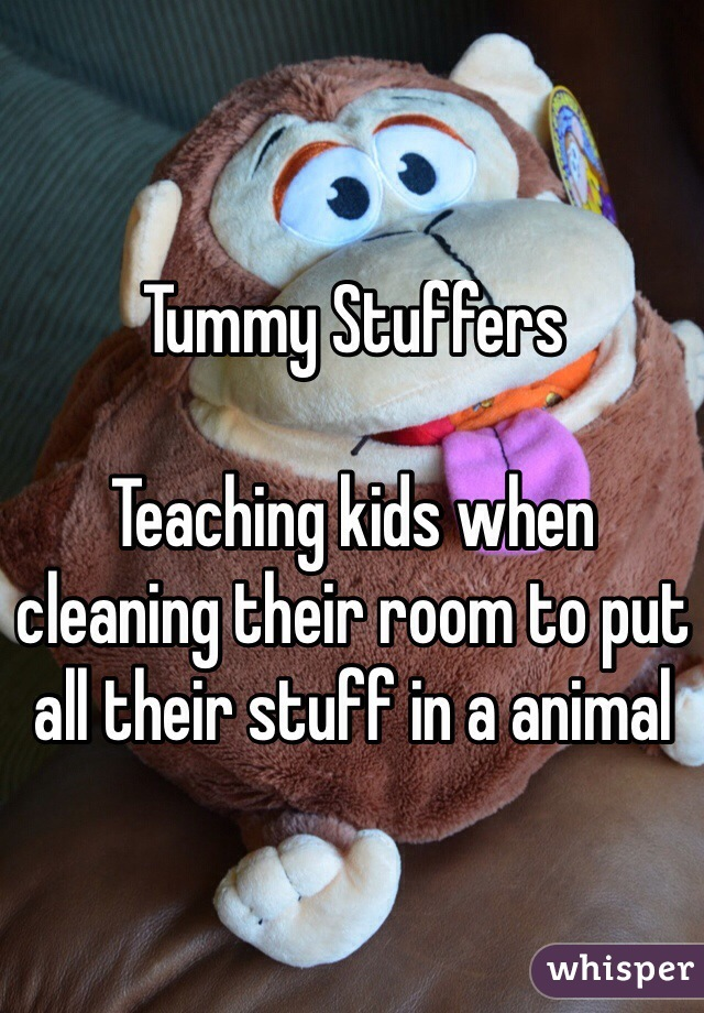 Tummy Stuffers  Teaching kids when cleaning their room to put all their stuff in a animal