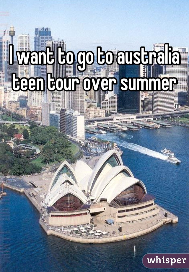 I want to go to australia teen tour over summer