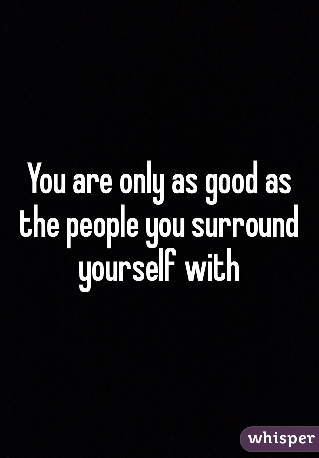 You are only as good as the people you surround yourself with