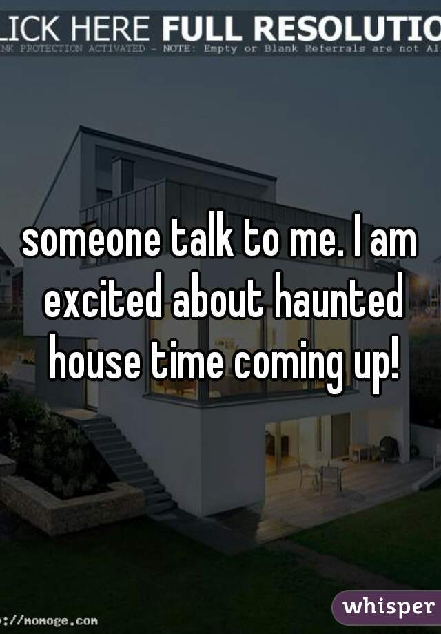 someone talk to me. I am excited about haunted house time coming up!
