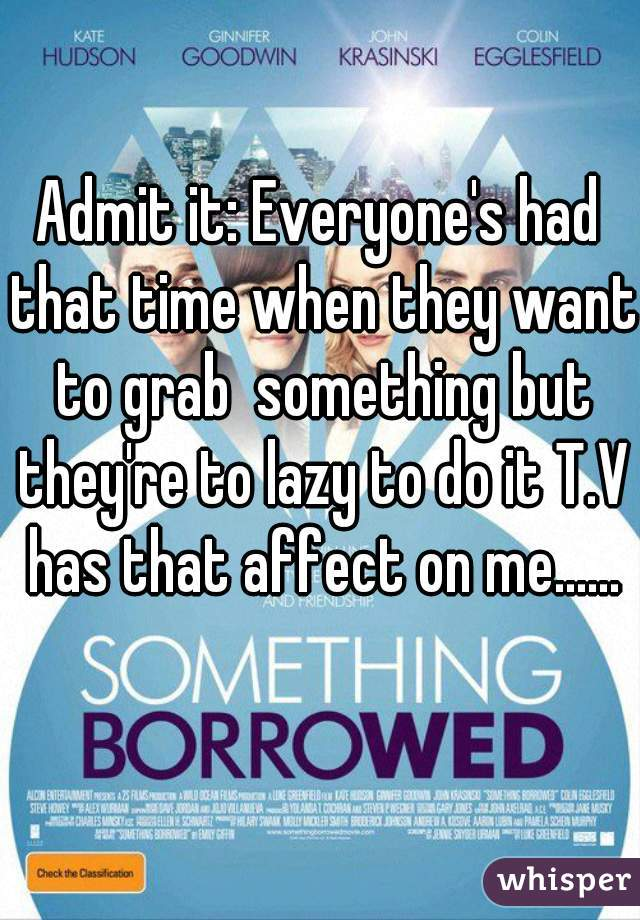 Admit it: Everyone's had that time when they want to grab  something but they're to lazy to do it T.V has that affect on me...... 😋