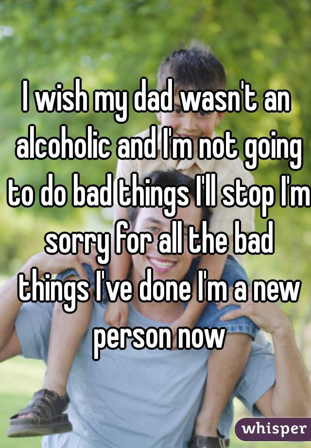 I wish my dad wasn't an alcoholic and I'm not going to do bad things I'll stop I'm sorry for all the bad things I've done I'm a new person now