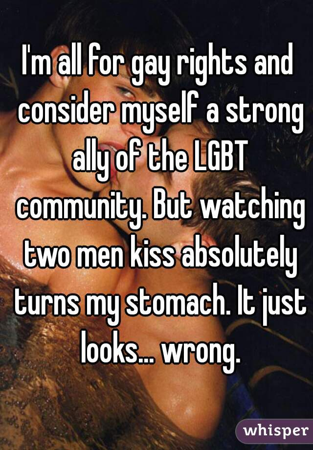 I'm all for gay rights and consider myself a strong ally of the LGBT community. But watching two men kiss absolutely turns my stomach. It just looks... wrong.