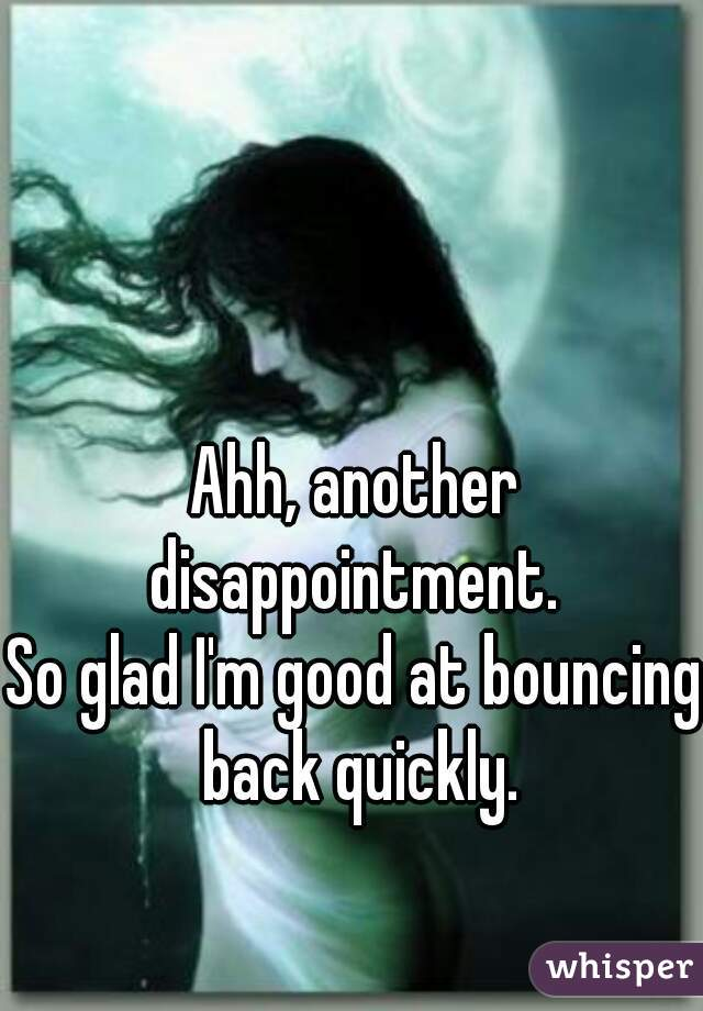 Ahh, another disappointment.  So glad I'm good at bouncing back quickly.