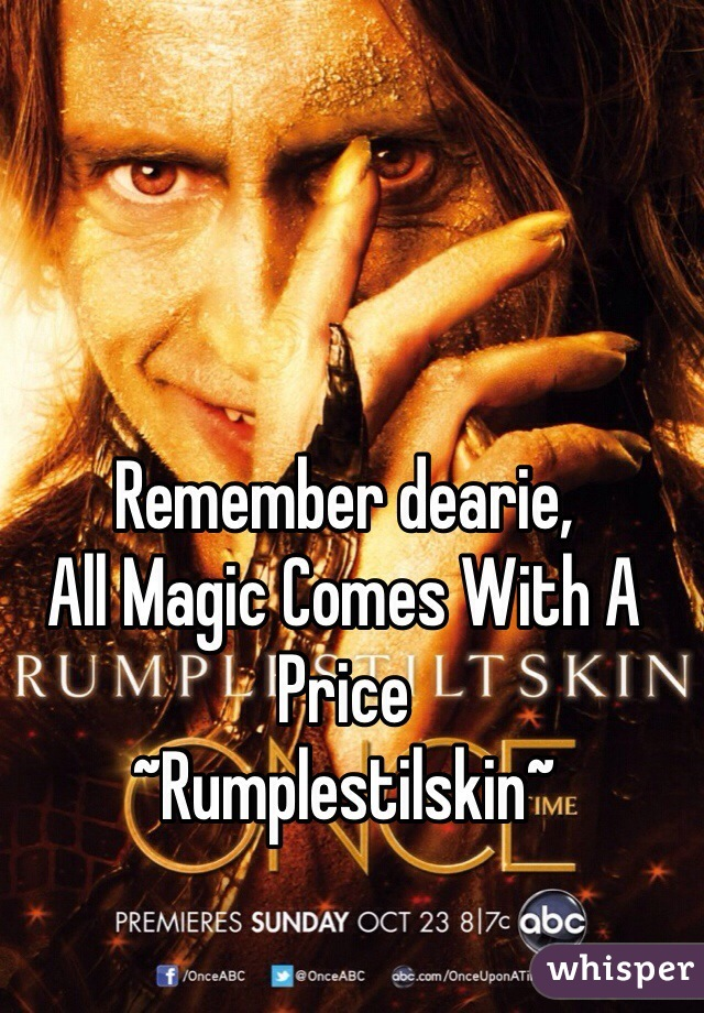 Remember dearie, All Magic Comes With A Price ~Rumplestilskin~