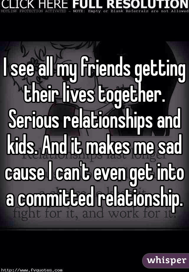 I see all my friends getting their lives together. Serious relationships and kids. And it makes me sad cause I can't even get into a committed relationship.