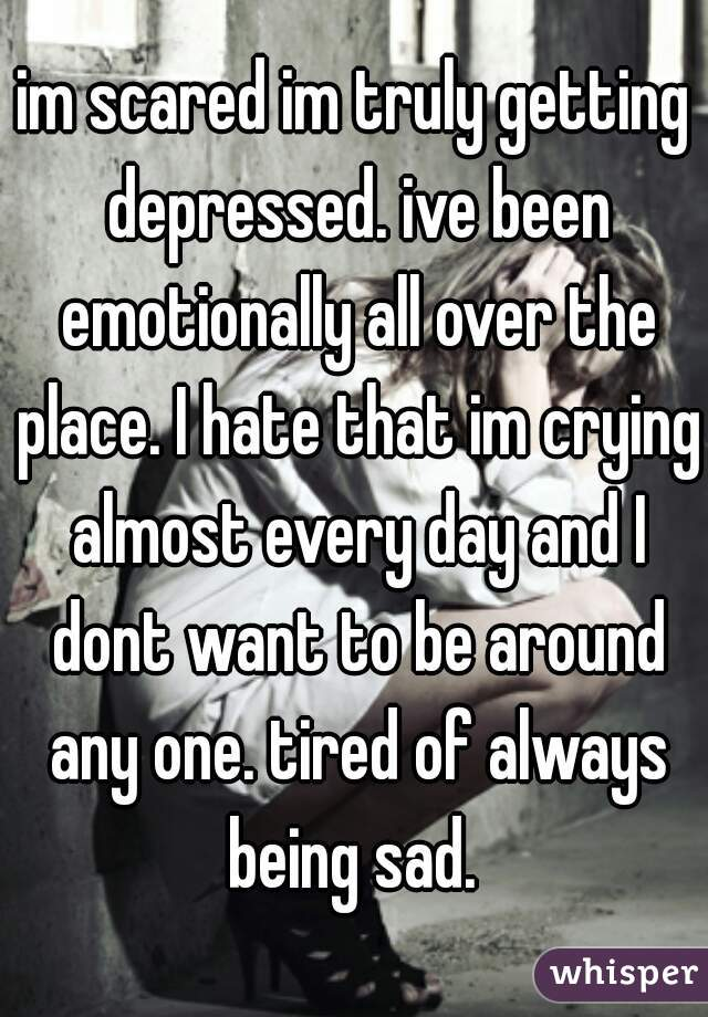 im scared im truly getting depressed. ive been emotionally all over the place. I hate that im crying almost every day and I dont want to be around any one. tired of always being sad.