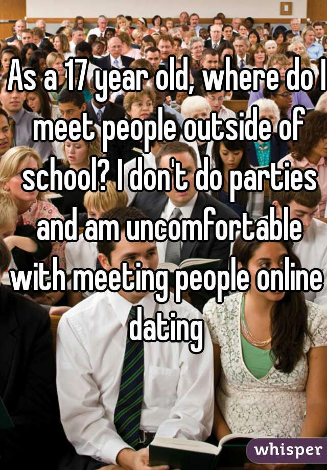 As a 17 year old, where do I meet people outside of school? I don't do parties and am uncomfortable with meeting people online  dating