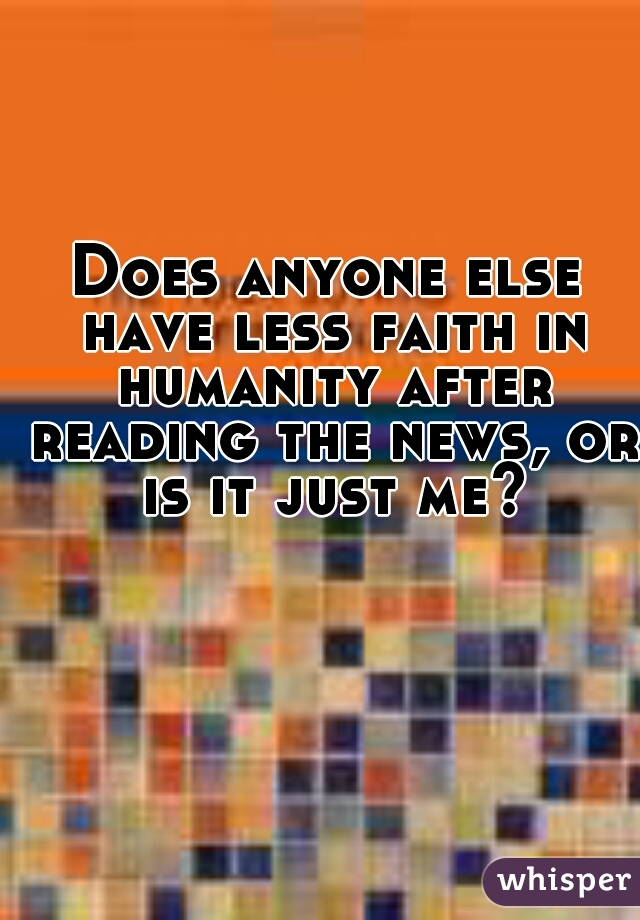 Does anyone else have less faith in humanity after reading the news, or is it just me?