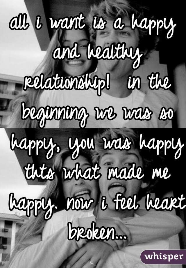 all i want is a happy and healthy relationship!  in the beginning we was so happy, you was happy thts what made me happy. now i feel heart broken...
