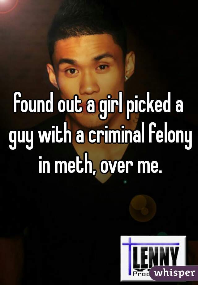 found out a girl picked a guy with a criminal felony in meth, over me.