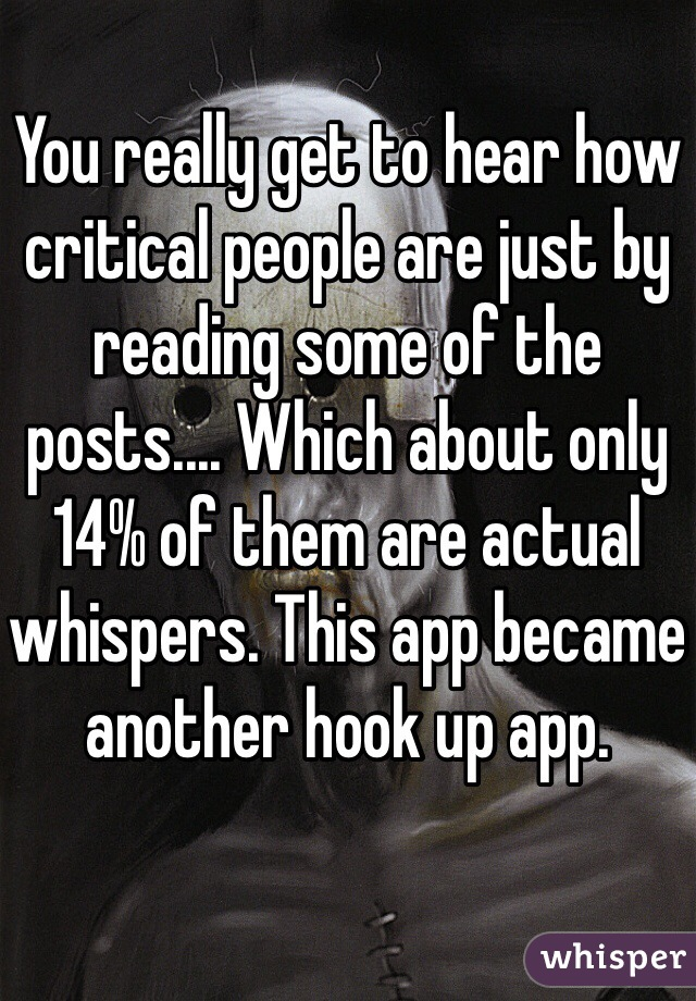 You really get to hear how critical people are just by reading some of the posts.... Which about only 14% of them are actual whispers. This app became another hook up app.