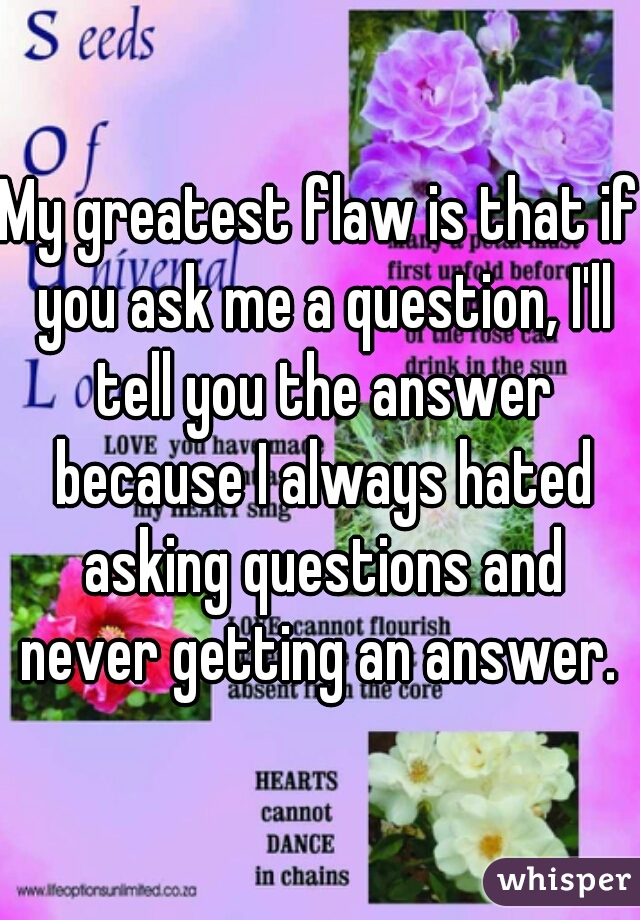 My greatest flaw is that if you ask me a question, I'll tell you the answer because I always hated asking questions and never getting an answer.