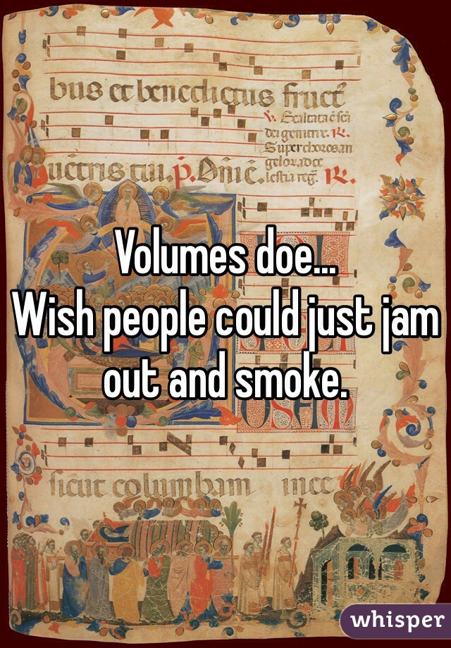 Volumes doe... Wish people could just jam out and smoke.