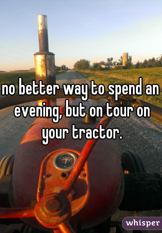 no better way to spend an evening, but on tour on your tractor.
