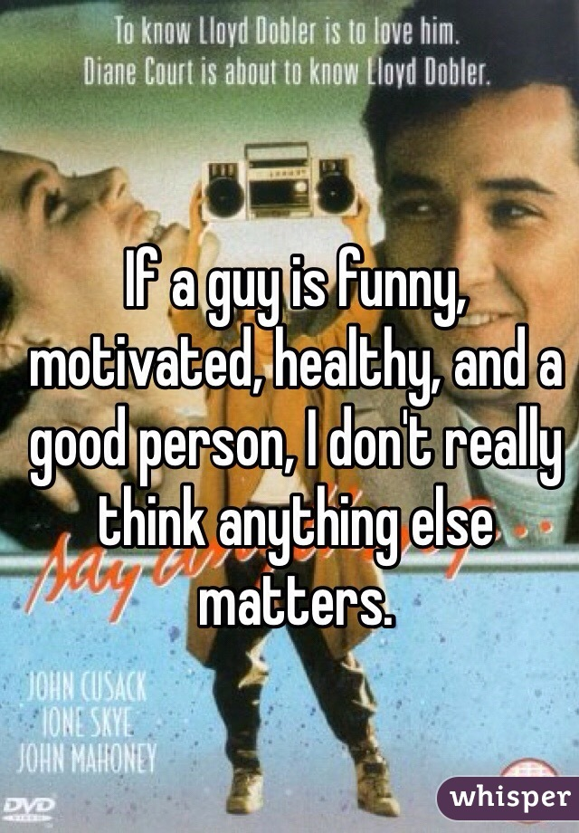 If a guy is funny, motivated, healthy, and a good person, I don't really think anything else matters.
