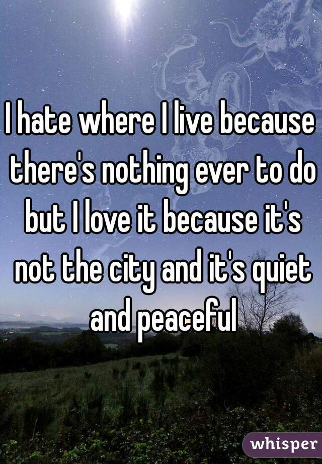 I hate where I live because there's nothing ever to do but I love it because it's not the city and it's quiet and peaceful