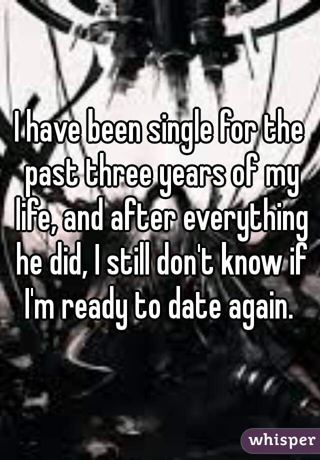 I have been single for the past three years of my life, and after everything he did, I still don't know if I'm ready to date again.
