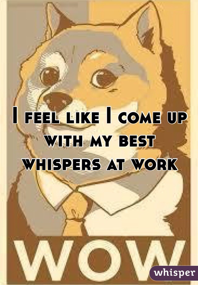 I feel like I come up with my best whispers at work