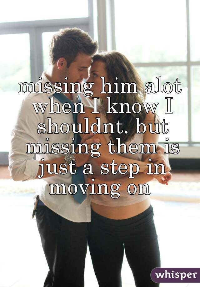 missing him alot when I know I shouldnt. but missing them is just a step in moving on