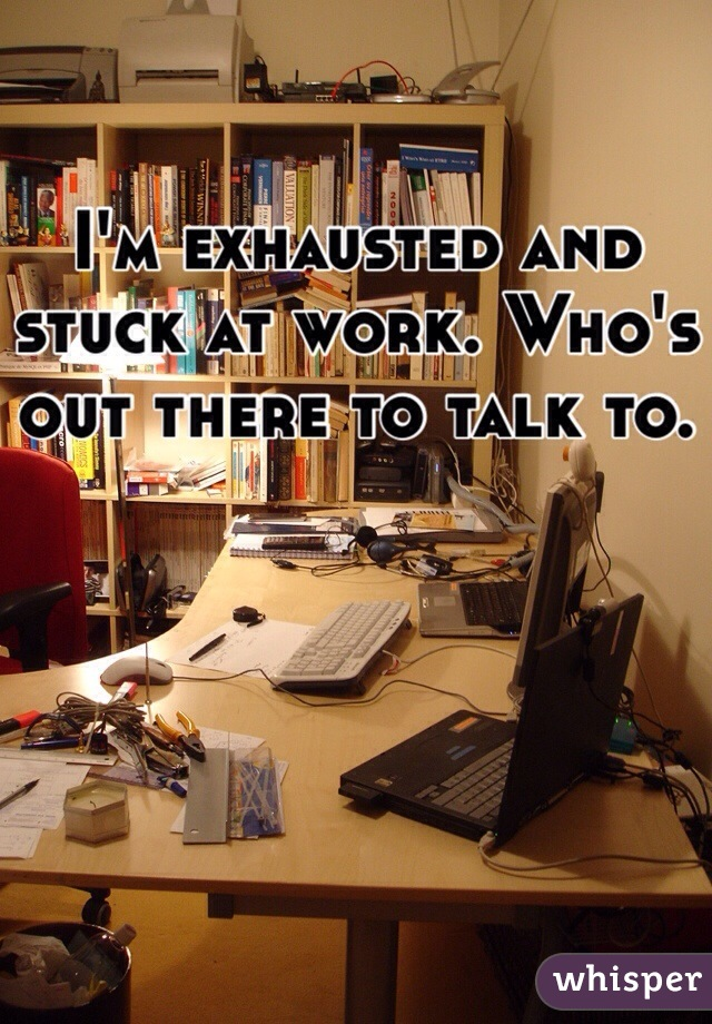 I'm exhausted and stuck at work. Who's out there to talk to.