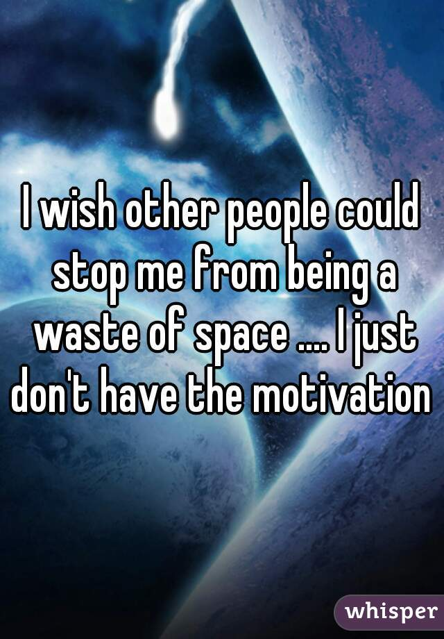 I wish other people could stop me from being a waste of space .... I just don't have the motivation