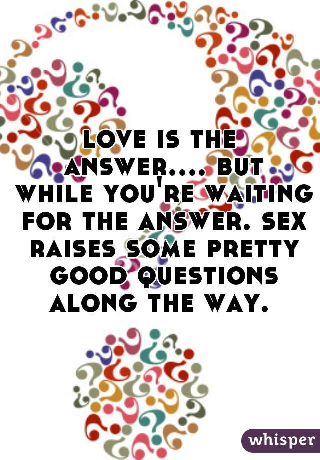 love is the answer.... but while you're waiting for the answer. sex raises some pretty good questions along the way.