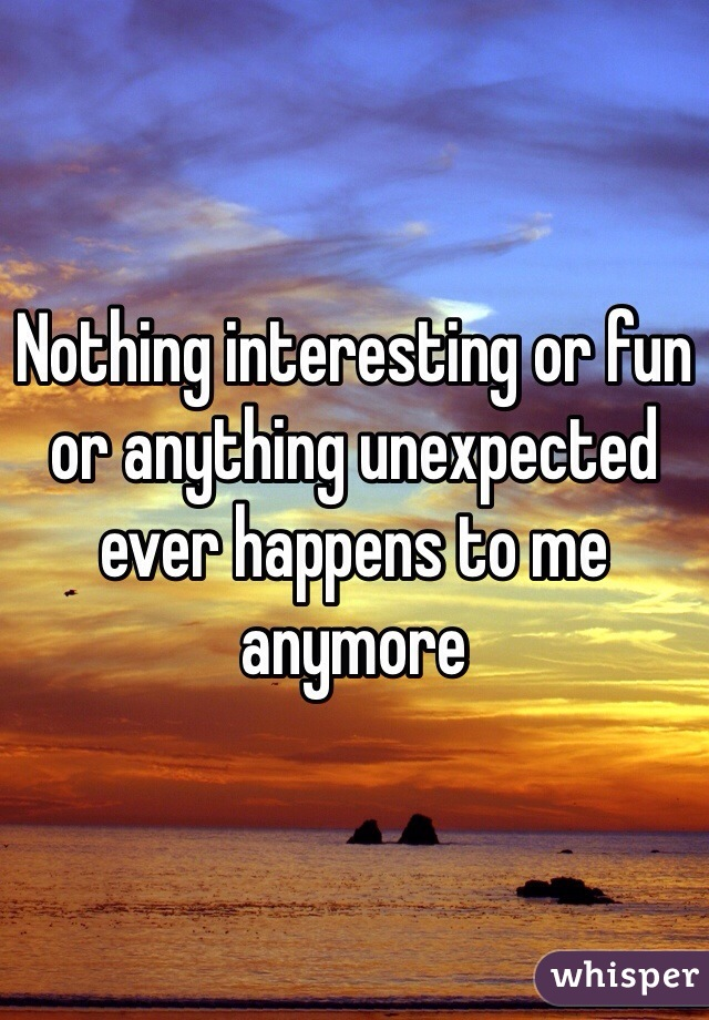 Nothing interesting or fun or anything unexpected ever happens to me anymore